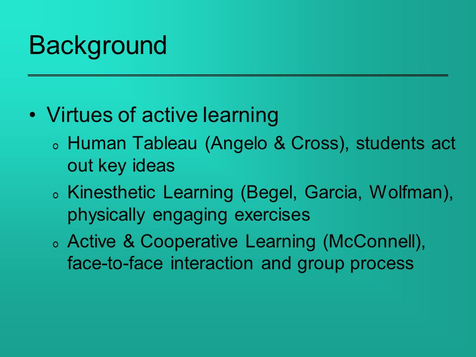 Background Virtues of active learning o Human Tableau (Angelo & Cross), students act out key ideas o Kinesthetic Learning (Begel, Garcia, Wolfman), physically engaging exercises o Active & Cooperative Learning (McConnell), face-to-face interaction and group process