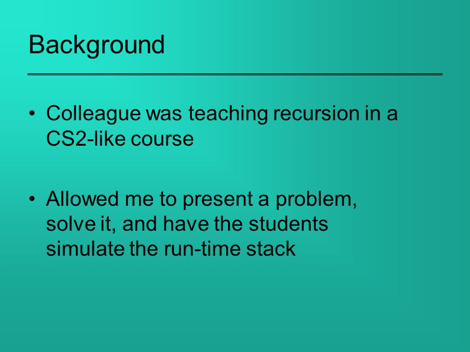 Background Colleague was teaching recursion in a CS2-like course Allowed me to present a problem, solve it, and have the students simulate the run-time stack