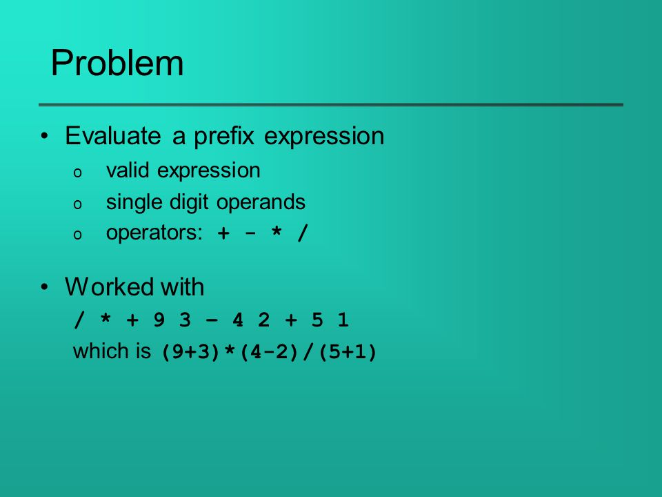 Problem Evaluate a prefix expression o valid expression o single digit operands o operators: + - * / Worked with / * + 9 3 – 4 2 + 5 1 which is (9+3)*(4-2)/(5+1)