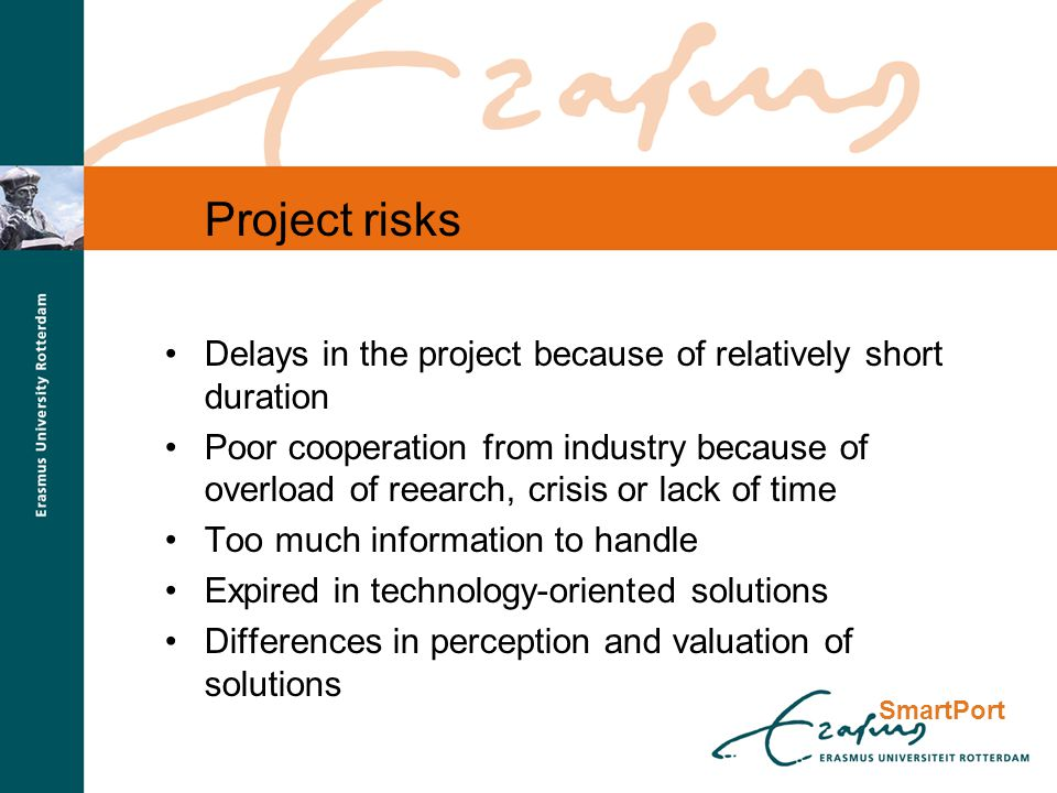 Project risks Delays in the project because of relatively short duration Poor cooperation from industry because of overload of reearch, crisis or lack of time Too much information to handle Expired in technology-oriented solutions Differences in perception and valuation of solutions