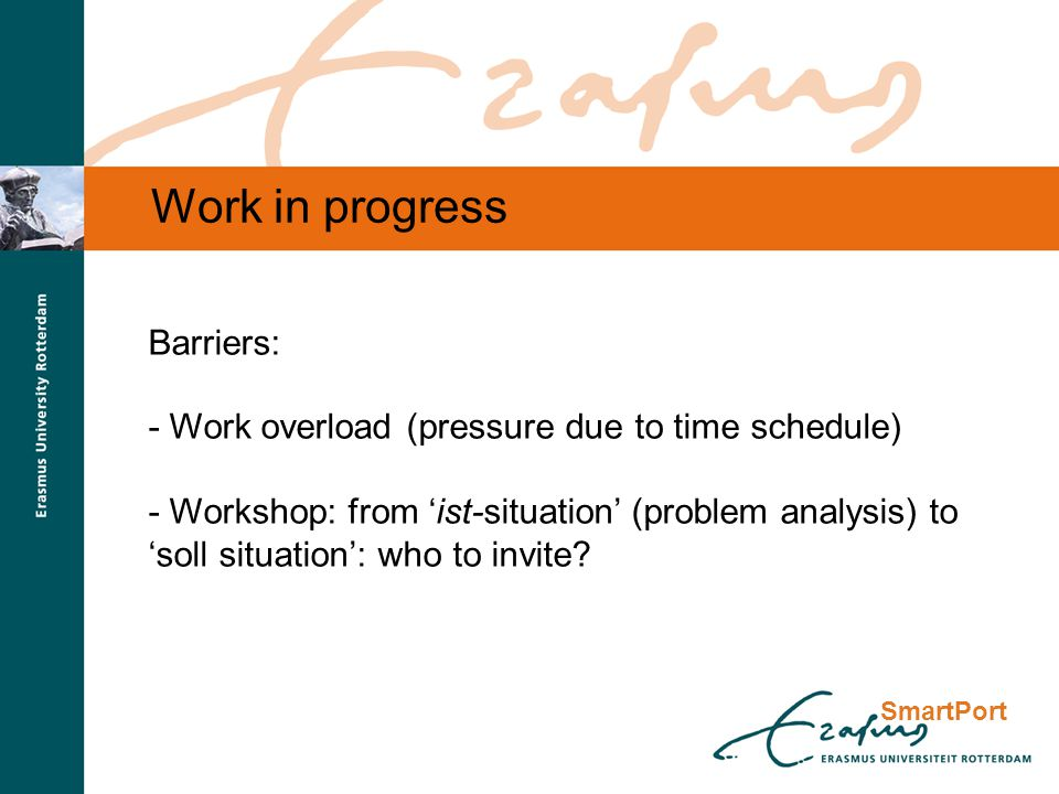 SmartPort Work in progress Barriers: - Work overload (pressure due to time schedule) - Workshop: from 'ist-situation' (problem analysis) to 'soll situation': who to invite?
