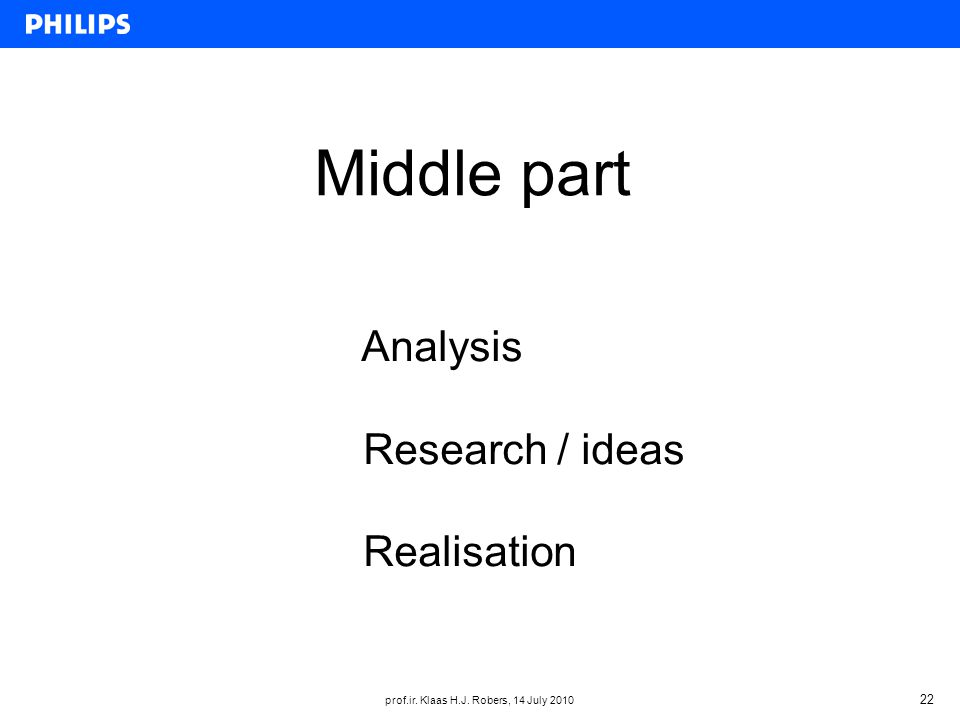 prof.ir. Klaas H.J. Robers, 14 July 2010 22 Middle part Analysis Research / ideas Realisation