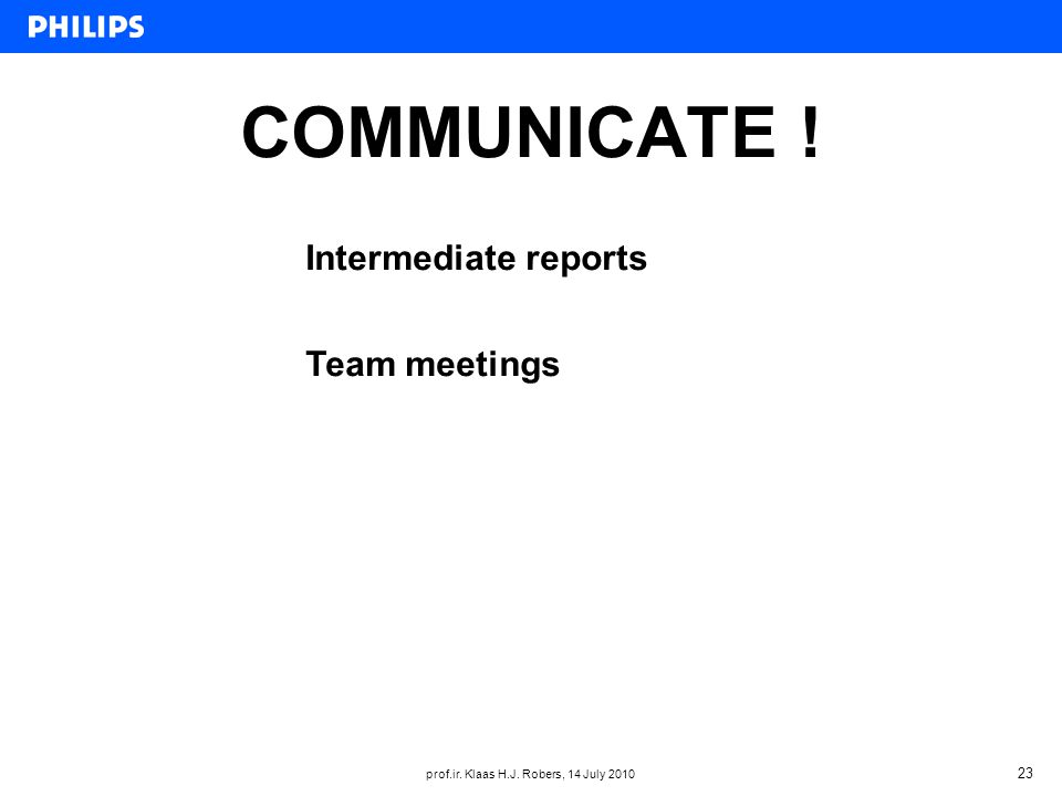 prof.ir. Klaas H.J. Robers, 14 July 2010 23 COMMUNICATE ! Intermediate reports Team meetings