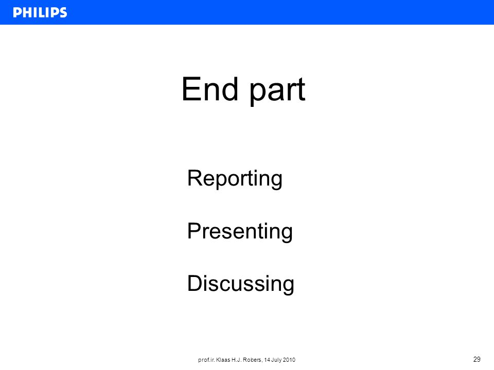 prof.ir. Klaas H.J. Robers, 14 July 2010 29 End part Reporting Presenting Discussing
