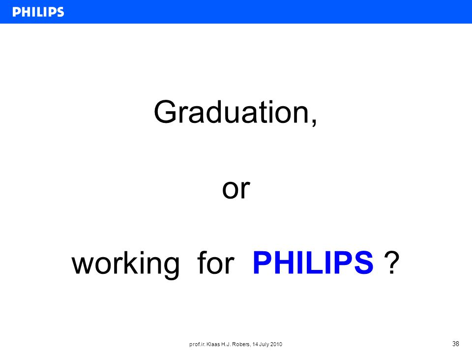 prof.ir. Klaas H.J. Robers, 14 July 2010 38 Graduation, or working for PHILIPS
