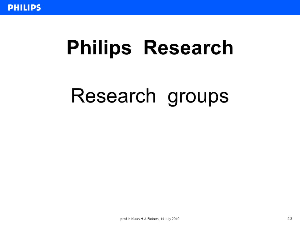 prof.ir. Klaas H.J. Robers, 14 July 2010 40 Philips Research Research groups