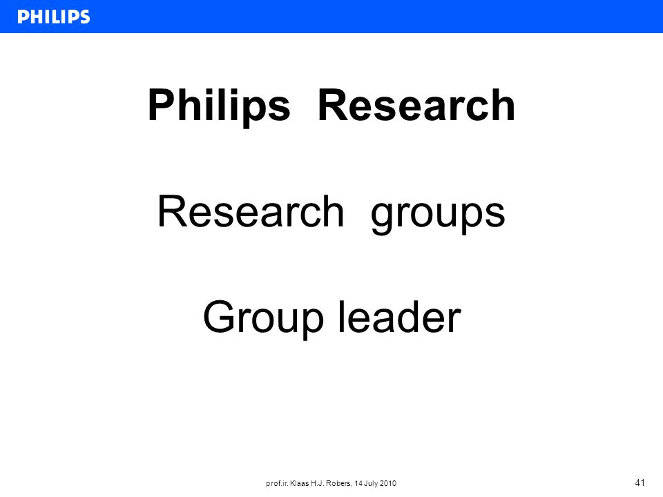 prof.ir. Klaas H.J. Robers, 14 July 2010 41 Philips Research Research groups Group leader