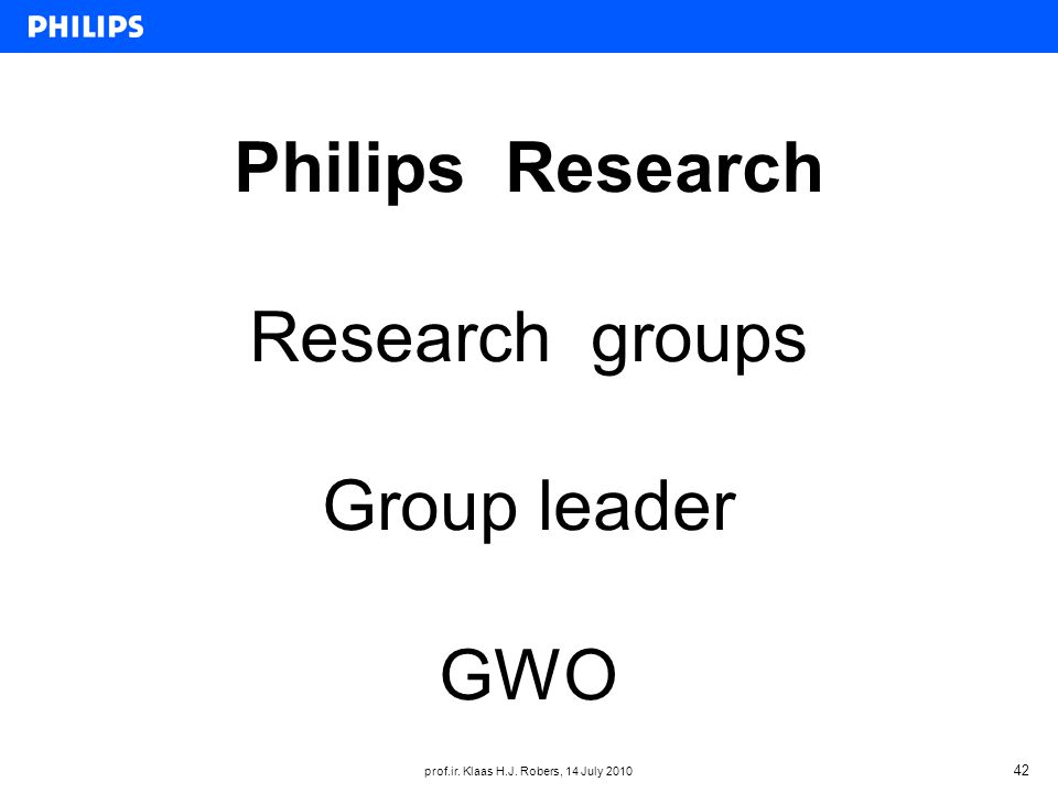 prof.ir. Klaas H.J. Robers, 14 July 2010 42 Philips Research Research groups Group leader GWO