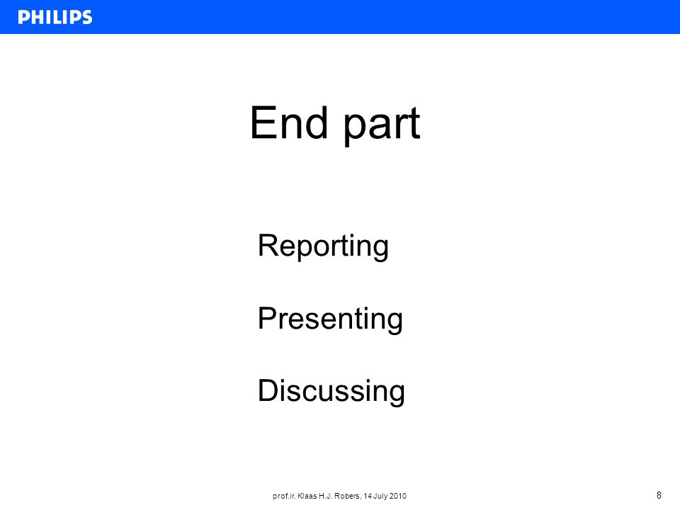 prof.ir. Klaas H.J. Robers, 14 July 2010 8 End part Reporting Presenting Discussing