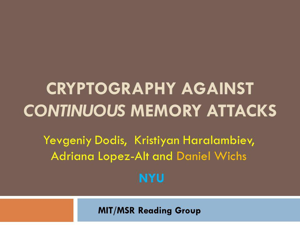 CRYPTOGRAPHY AGAINST CONTINUOUS MEMORY ATTACKS Yevgeniy Dodis, Kristiyan Haralambiev, Adriana Lopez-Alt and Daniel Wichs MIT/MSR Reading Group NYU