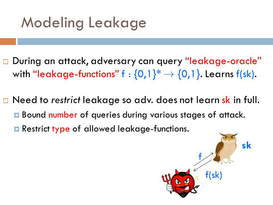 Modeling Leakage  During an attack, adversary can query leakage-oracle with leakage-functions f : {0,1}* .