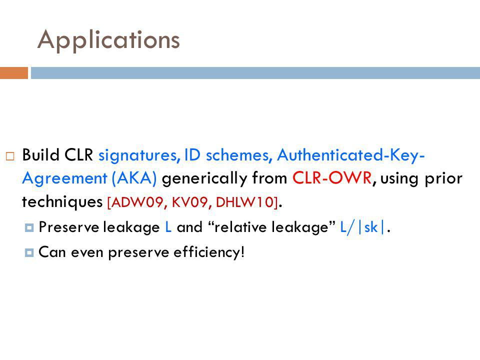 Applications  Build CLR signatures, ID schemes, Authenticated-Key- Agreement (AKA) generically from CLR-OWR, using prior techniques [ADW09, KV09, DHLW10].