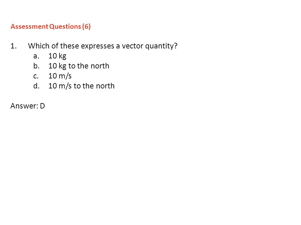 1.Which of these expresses a vector quantity? a.10 kg b.10 kg to the north c.10 m/s d.10 m/s to the north Answer: D Assessment Questions (6)