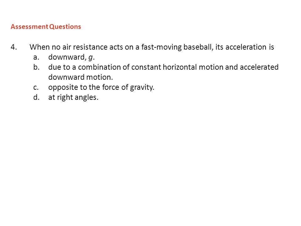 4.When no air resistance acts on a fast-moving baseball, its acceleration is a.downward, g. b.due to a combination of constant horizontal motion and a