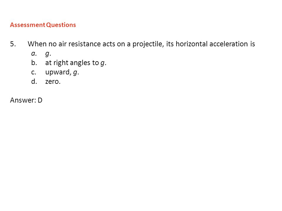 5.When no air resistance acts on a projectile, its horizontal acceleration is a.g. b.at right angles to g. c.upward, g. d.zero. Answer: D Assessment Q