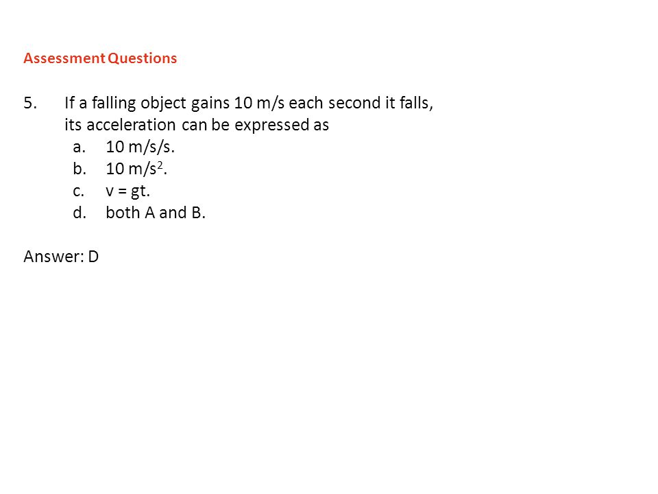5.If a falling object gains 10 m/s each second it falls, its acceleration can be expressed as a.10 m/s/s. b.10 m/s 2. c.v = gt. d.both A and B. Answer