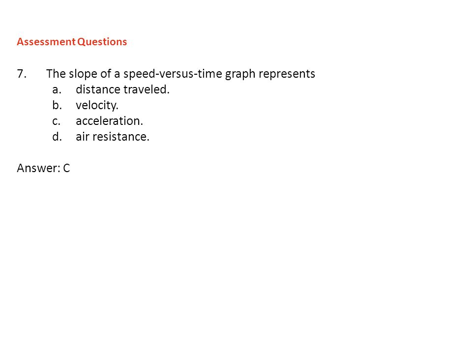 7.The slope of a speed-versus-time graph represents a.distance traveled. b.velocity. c.acceleration. d.air resistance. Answer: C Assessment Questions