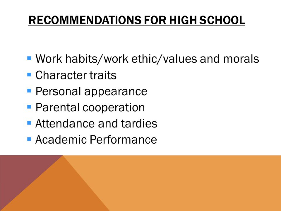 RECOMMENDATIONS FOR HIGH SCHOOL  Work habits/work ethic/values and morals  Character traits  Personal appearance arental cooperation  Attendance and tardies cademic Performance