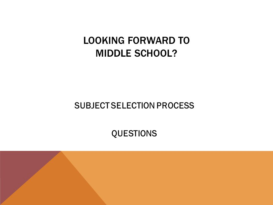 LOOKING FORWARD TO MIDDLE SCHOOL SUBJECT SELECTION PROCESS QUESTIONS