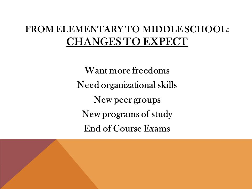 FROM ELEMENTARY TO MIDDLE SCHOOL: CHANGES TO EXPECT Want more freedoms Need organizational skills New peer groups New programs of study End of Course Exams