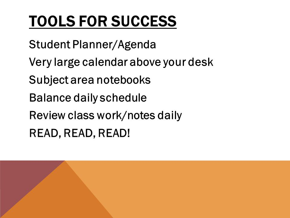 TOOLS FOR SUCCESS Student Planner/Agenda Very large calendar above your desk Subject area notebooks Balance daily schedule Review class work/notes daily READ, READ, READ!