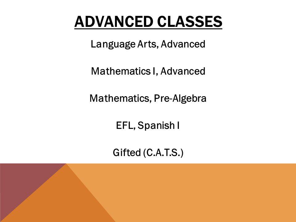 ADVANCED CLASSES Language Arts, Advanced Mathematics I, Advanced Mathematics, Pre-Algebra EFL, Spanish I Gifted (C.A.T.S.)