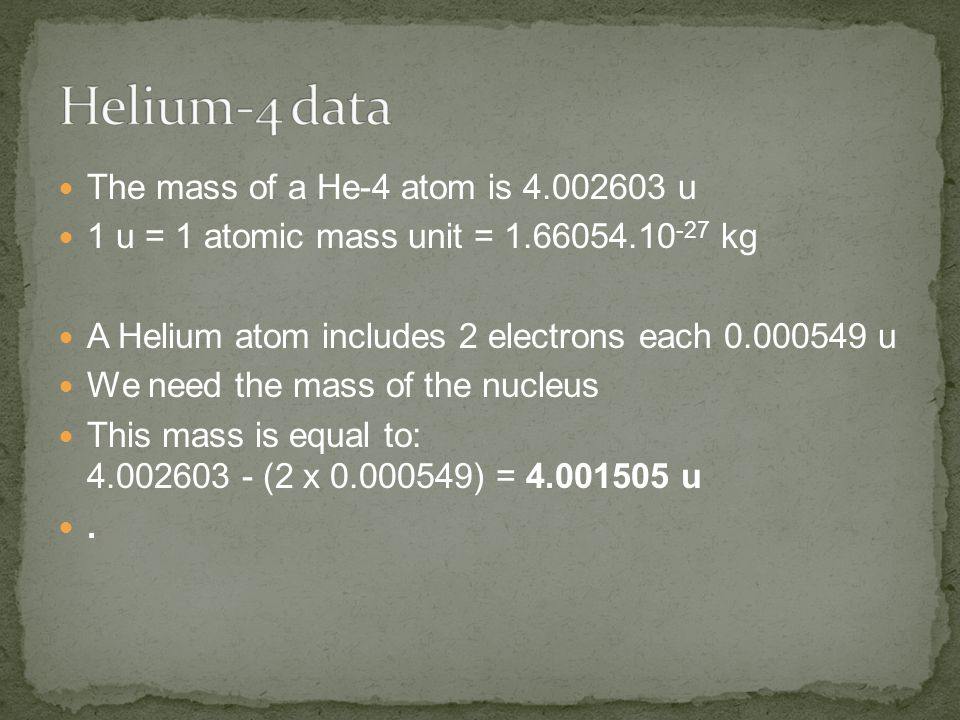 The mass of a He-4 atom is 4.002603 u 1 u = 1 atomic mass unit = 1.66054.10 -27 kg A Helium atom includes 2 electrons each 0.000549 u We need the mass of the nucleus This mass is equal to: 4.002603 - (2 x 0.000549) = 4.001505 u.