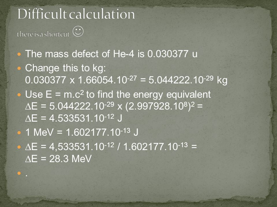 The mass defect of He-4 is 0.030377 u Change this to kg: 0.030377 x 1.66054.10 -27 = 5.044222.10 -29 kg Use E = m.c 2 to find the energy equivalent  E = 5.044222.10 -29 x (2.997928.10 8 ) 2 =  E = 4.533531.10 -12 J 1 MeV = 1.602177.10 -13 J  E = 4,533531.10 -12 / 1.602177.10 -13 =  E = 28.3 MeV.