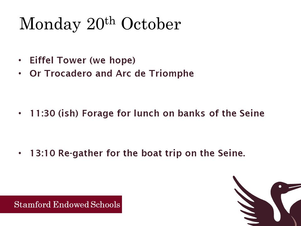 Stamford Endowed Schools Monday 20 th October Eiffel Tower (we hope) Or Trocadero and Arc de Triomphe 11:30 (ish) Forage for lunch on banks of the Seine 13:10 Re-gather for the boat trip on the Seine.