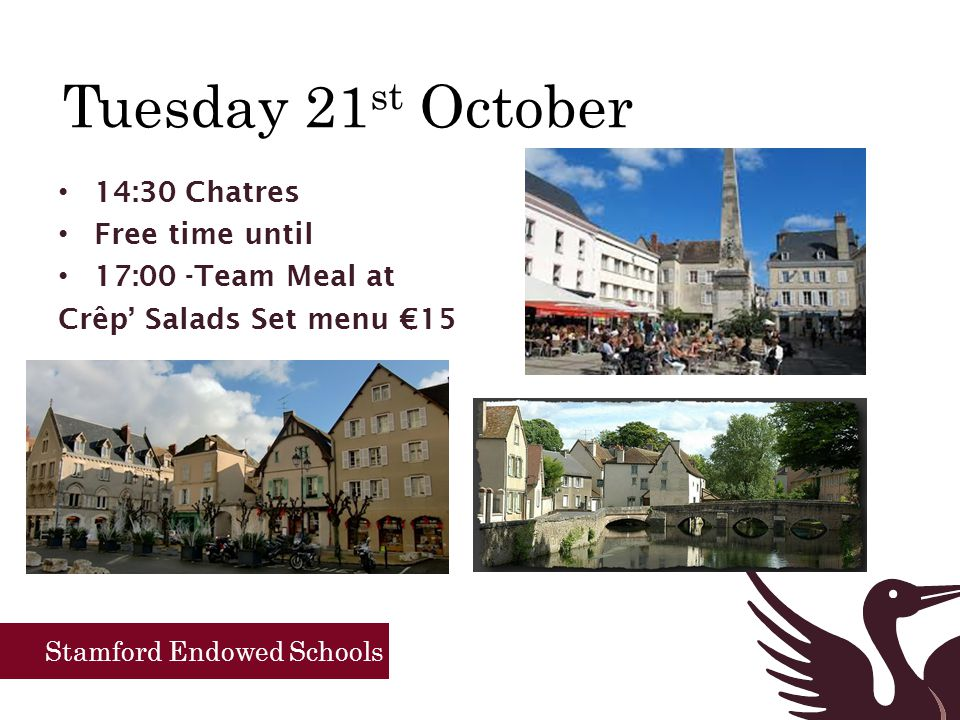 Stamford Endowed Schools Tuesday 21 st October 14:30 Chatres Free time until 17:00 -Team Meal at Crêp' Salads Set menu €15