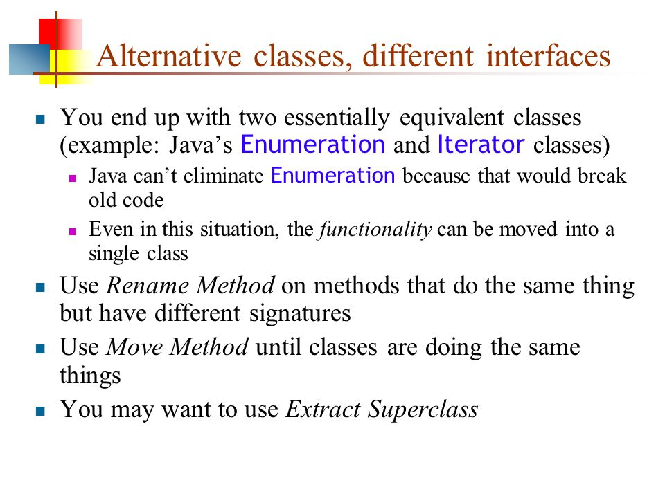 Alternative classes, different interfaces You end up with two essentially equivalent classes (example: Java's Enumeration and Iterator classes) Java can't eliminate Enumeration because that would break old code Even in this situation, the functionality can be moved into a single class Use Rename Method on methods that do the same thing but have different signatures Use Move Method until classes are doing the same things You may want to use Extract Superclass