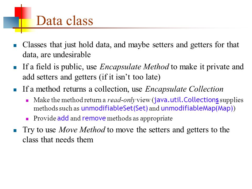 Data class Classes that just hold data, and maybe setters and getters for that data, are undesirable If a field is public, use Encapsulate Method to make it private and add setters and getters (if it isn't too late) If a method returns a collection, use Encapsulate Collection Make the method return a read-only view ( java.util.Collections supplies methods such as unmodifiableSet(Set) and unmodifiableMap(Map) ) Provide add and remove methods as appropriate Try to use Move Method to move the setters and getters to the class that needs them