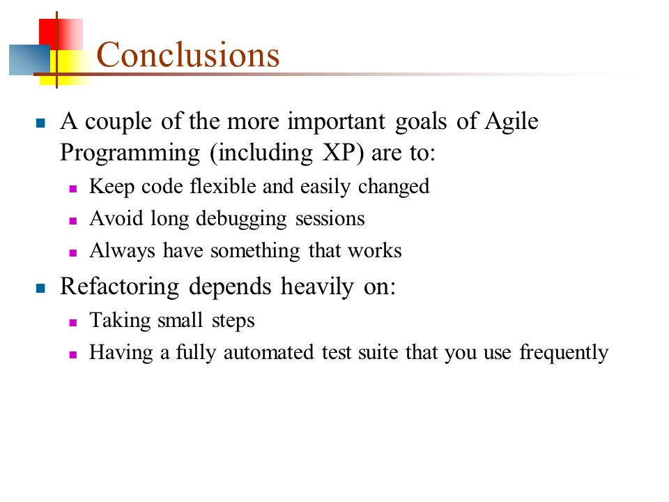 Conclusions A couple of the more important goals of Agile Programming (including XP) are to: Keep code flexible and easily changed Avoid long debugging sessions Always have something that works Refactoring depends heavily on: Taking small steps Having a fully automated test suite that you use frequently