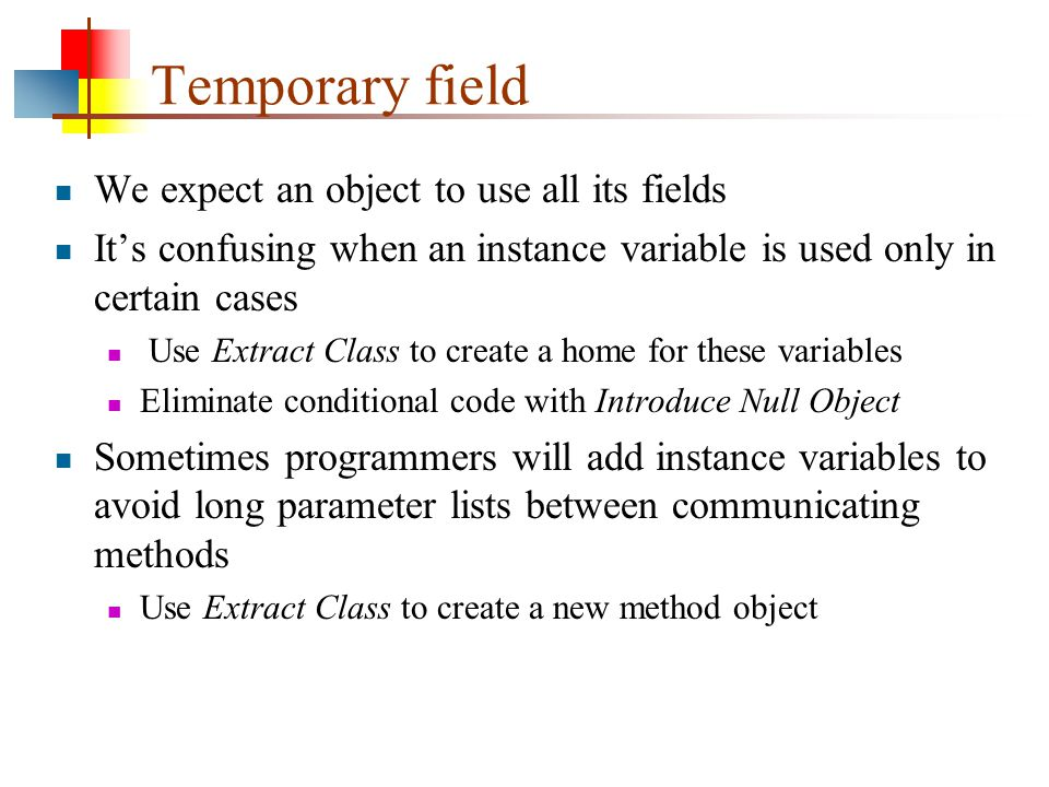 Temporary field We expect an object to use all its fields It's confusing when an instance variable is used only in certain cases Use Extract Class to create a home for these variables Eliminate conditional code with Introduce Null Object Sometimes programmers will add instance variables to avoid long parameter lists between communicating methods Use Extract Class to create a new method object