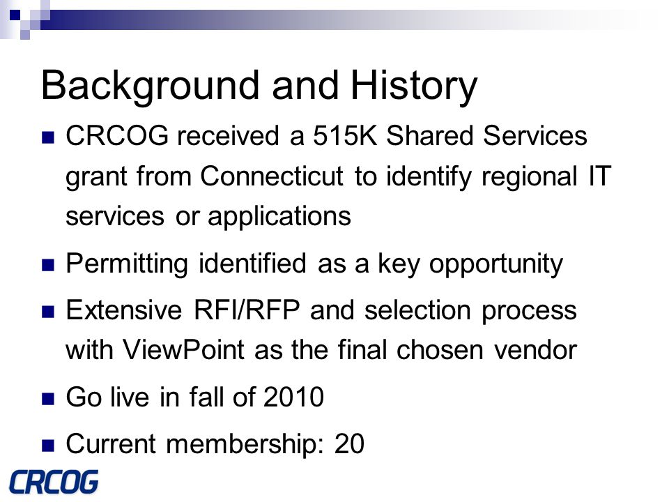 Background and History CRCOG received a 515K Shared Services grant from Connecticut to identify regional IT services or applications Permitting identified as a key opportunity Extensive RFI/RFP and selection process with ViewPoint as the final chosen vendor Go live in fall of 2010 Current membership: 20