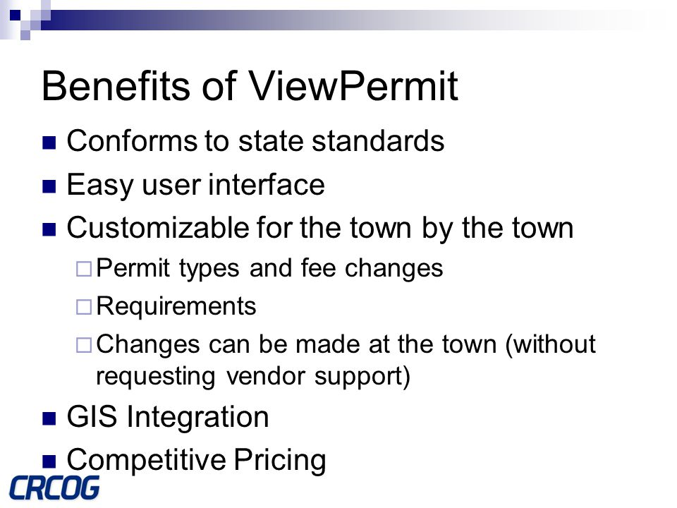Benefits of ViewPermit Conforms to state standards Easy user interface Customizable for the town by the town  Permit types and fee changes  Requirements  Changes can be made at the town (without requesting vendor support) GIS Integration Competitive Pricing