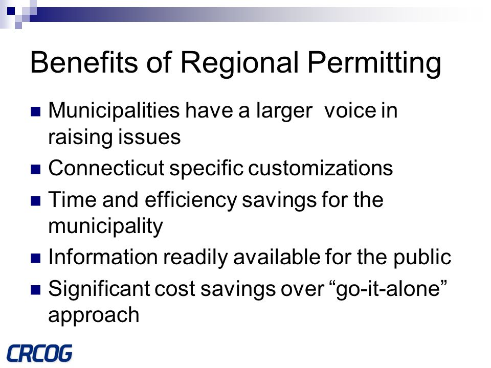 Benefits of Regional Permitting Municipalities have a larger voice in raising issues Connecticut specific customizations Time and efficiency savings for the municipality Information readily available for the public Significant cost savings over go-it-alone approach