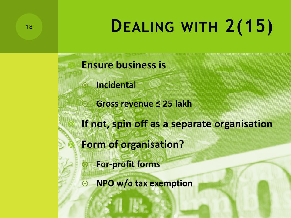 D EALING WITH 2(15)  Ensure business is  Incidental  Gross revenue ≤ 25 lakh  If not, spin off as a separate organisation  Form of organisation.