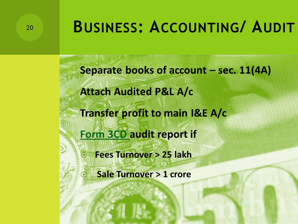 B USINESS : A CCOUNTING / A UDIT  Separate books of account – sec. 11(4A)  Attach Audited P&L A/c  Transfer profit to main I&E A/c  Form 3CD audit