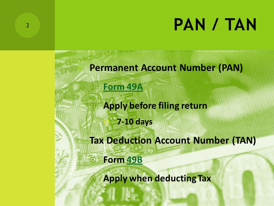 PAN / TAN  Permanent Account Number (PAN)  Form 49A Form 49A  Apply before filing return 7-10 days Tax Deduction Account Number (TAN)  Form 49B49B  Apply when deducting Tax 3