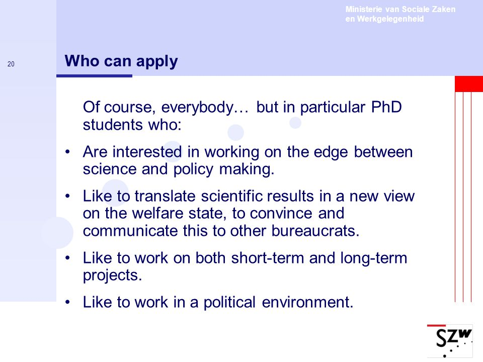 Ministerie van Sociale Zaken en Werkgelegenheid 20 Who can apply Of course, everybody… but in particular PhD students who: Are interested in working o
