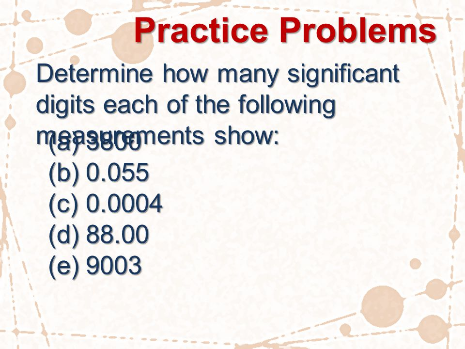 Practice Problems Determine how many significant digits each of the following measurements show: (a)3800 (b)0.055 (c)0.0004 (d)88.00 (e)9003