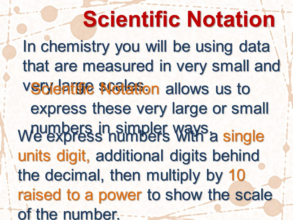 Scientific Notation In chemistry you will be using data that are measured in very small and very large scales. Scientific Notation allows us to expres
