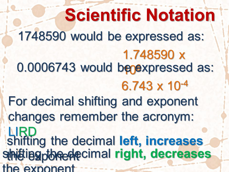 Scientific Notation 1748590 would be expressed as: 1.748590 x 10 6 0.0006743 would be expressed as: 6.743 x 10 -4 For decimal shifting and exponent changes remember the acronym: LIRD shifting the decimal left, increases the exponent shifting the decimal right, decreases the exponent