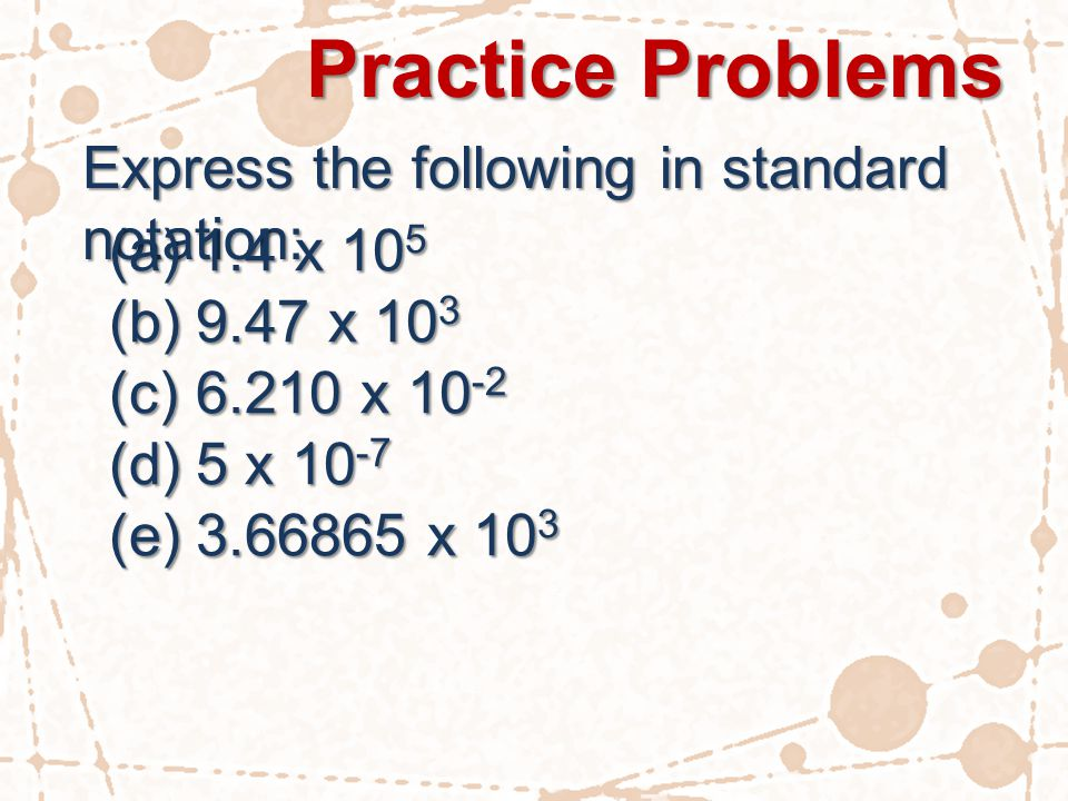 Practice Problems Express the following in standard notation: (a)1.4 x 10 5 (b)9.47 x 10 3 (c)6.210 x 10 -2 (d)5 x 10 -7 (e)3.66865 x 10 3