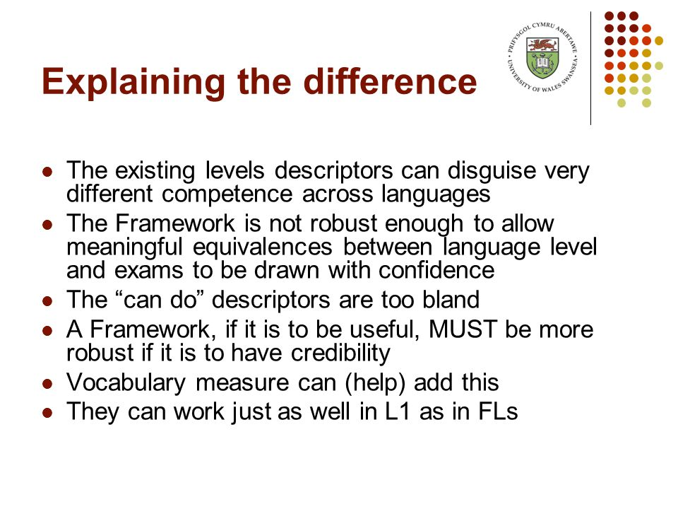 Explaining the difference The existing levels descriptors can disguise very different competence across languages The Framework is not robust enough to allow meaningful equivalences between language level and exams to be drawn with confidence The can do descriptors are too bland A Framework, if it is to be useful, MUST be more robust if it is to have credibility Vocabulary measure can (help) add this They can work just as well in L1 as in FLs