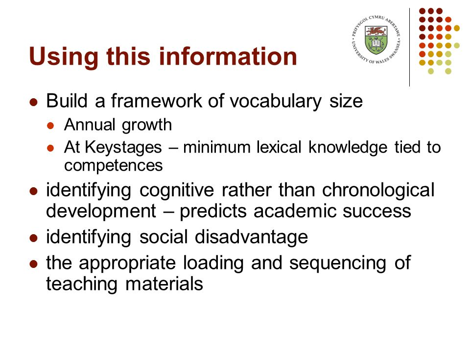 Using this information Build a framework of vocabulary size Annual growth At Keystages – minimum lexical knowledge tied to competences identifying cognitive rather than chronological development – predicts academic success identifying social disadvantage the appropriate loading and sequencing of teaching materials