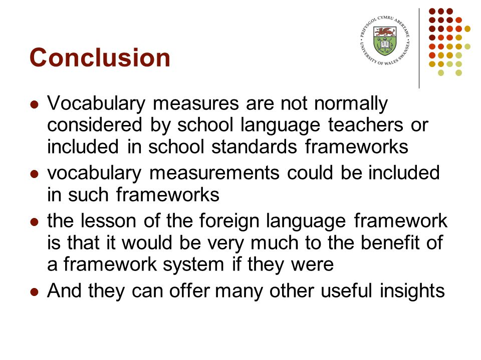 Conclusion Vocabulary measures are not normally considered by school language teachers or included in school standards frameworks vocabulary measurements could be included in such frameworks the lesson of the foreign language framework is that it would be very much to the benefit of a framework system if they were And they can offer many other useful insights