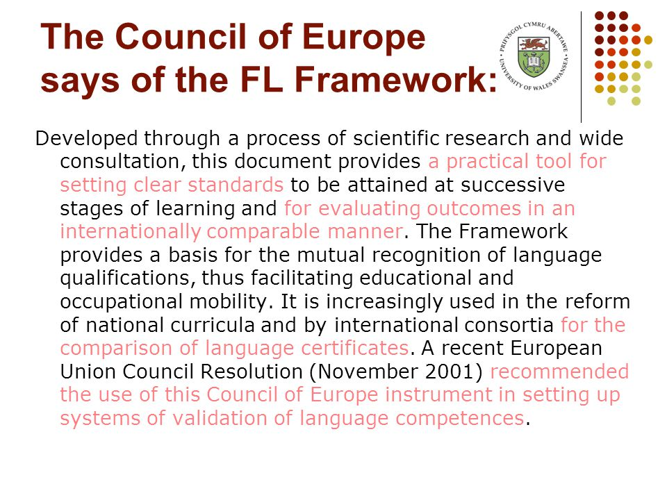 The Council of Europe says of the FL Framework: Developed through a process of scientific research and wide consultation, this document provides a practical tool for setting clear standards to be attained at successive stages of learning and for evaluating outcomes in an internationally comparable manner.