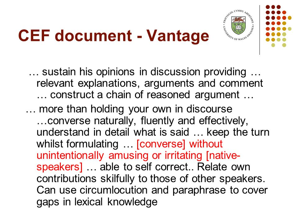 CEF document - Vantage … sustain his opinions in discussion providing … relevant explanations, arguments and comment … construct a chain of reasoned argument … … more than holding your own in discourse …converse naturally, fluently and effectively, understand in detail what is said … keep the turn whilst formulating … [converse] without unintentionally amusing or irritating [native- speakers] … able to self correct..